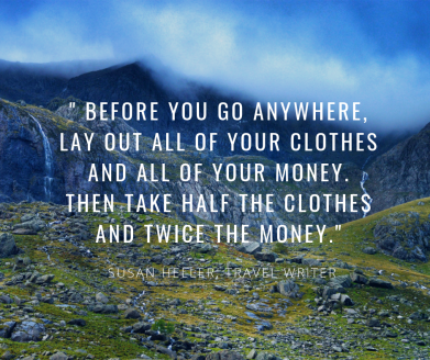 __ before you go anywhere, lay out all of your clothes and all of your money. then take half the clothes and twice the money._ susan heller, travel writer.